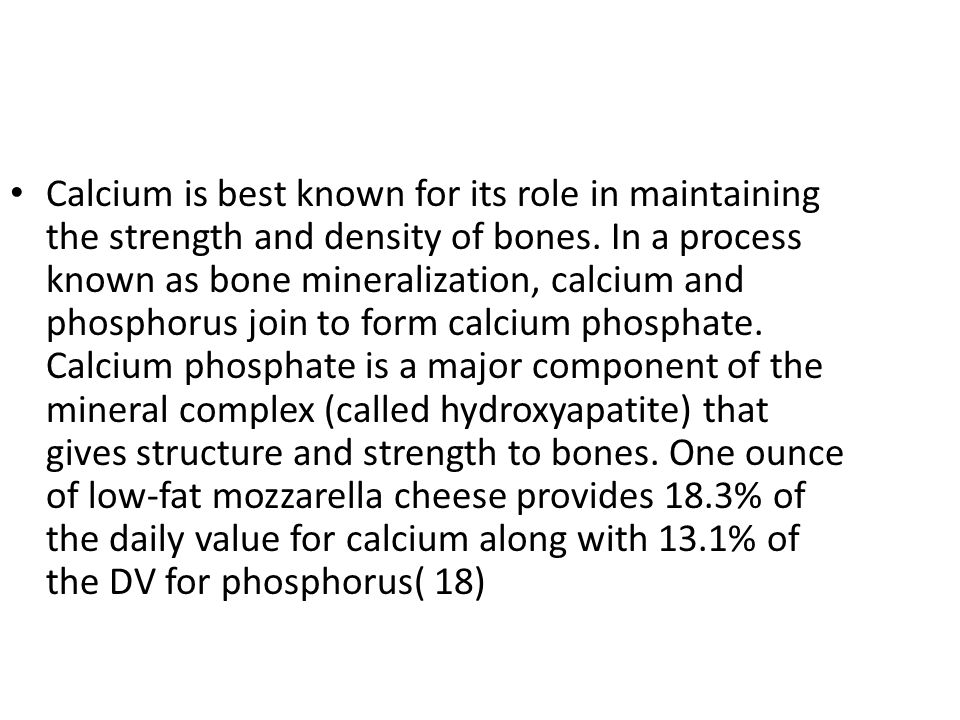 Calcium is best known for its role in maintaining the strength and density of bones. In a process known as bone mineralization, calcium and phosphorus join to form calcium phosphate. Calcium phosphate is a major component of the mineral complex (called hydroxyapatite) that gives structure and strength to bones. One ounce of low-fat mozzarella cheese provides 18.3% of the daily value for calcium along with 13.1% of the DV for phosphorus( 18)