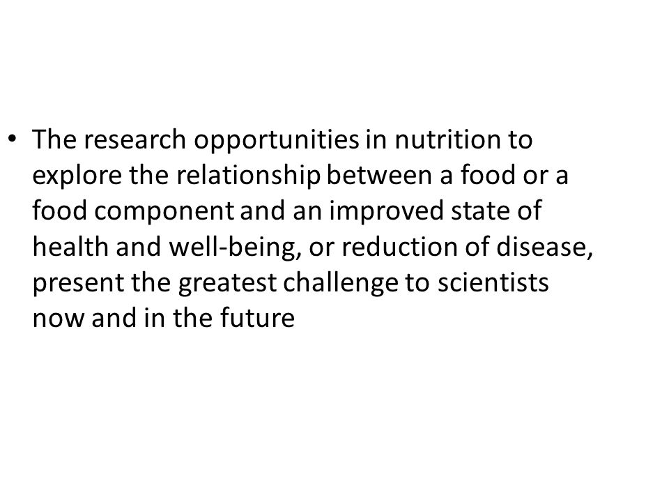 The research opportunities in nutrition to explore the relationship between a food or a food component and an improved state of health and well-being, or reduction of disease, present the greatest challenge to scientists now and in the future