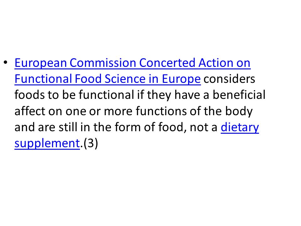 European Commission Concerted Action on Functional Food Science in Europe considers foods to be functional if they have a beneficial affect on one or more functions of the body and are still in the form of food, not a dietary supplement.(3)