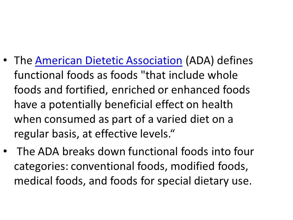 The American Dietetic Association (ADA) defines functional foods as foods that include whole foods and fortified, enriched or enhanced foods have a potentially beneficial effect on health when consumed as part of a varied diet on a regular basis, at effective levels.