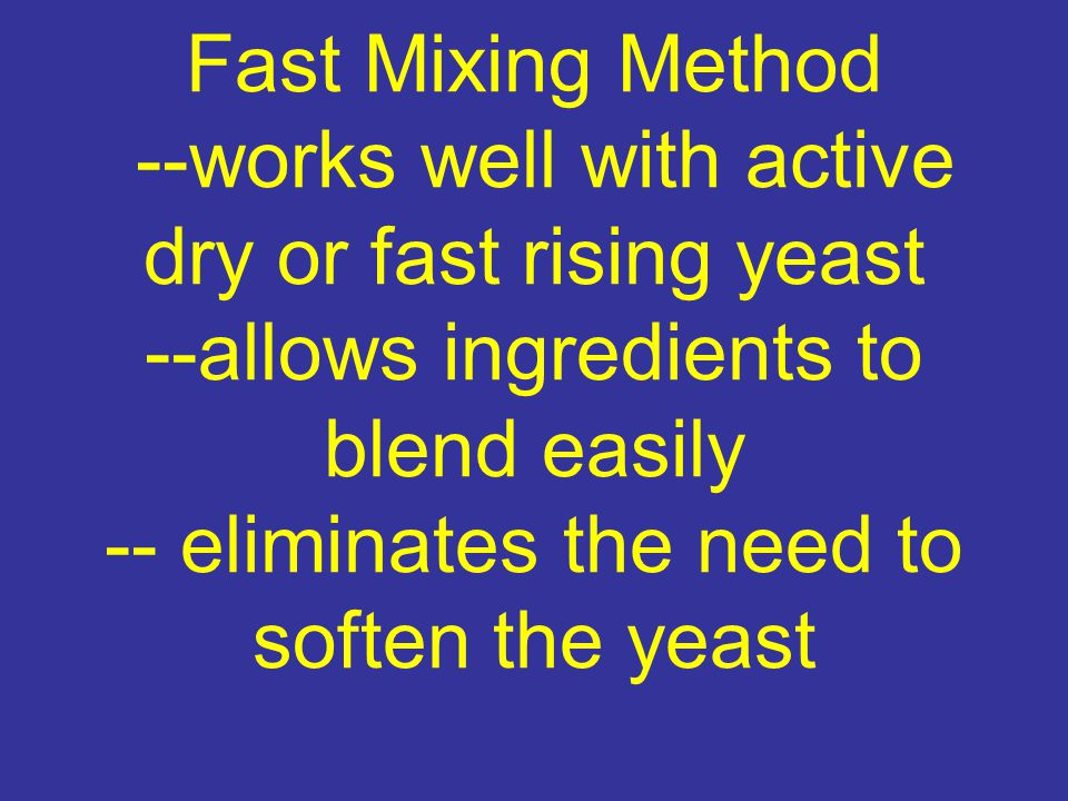 Fast Mixing Method --works well with active dry or fast rising yeast --allows ingredients to blend easily -- eliminates the need to soften the yeast