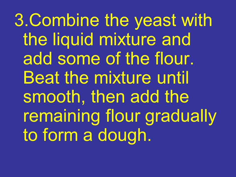 3. Combine the yeast with the liquid mixture and add some of the flour