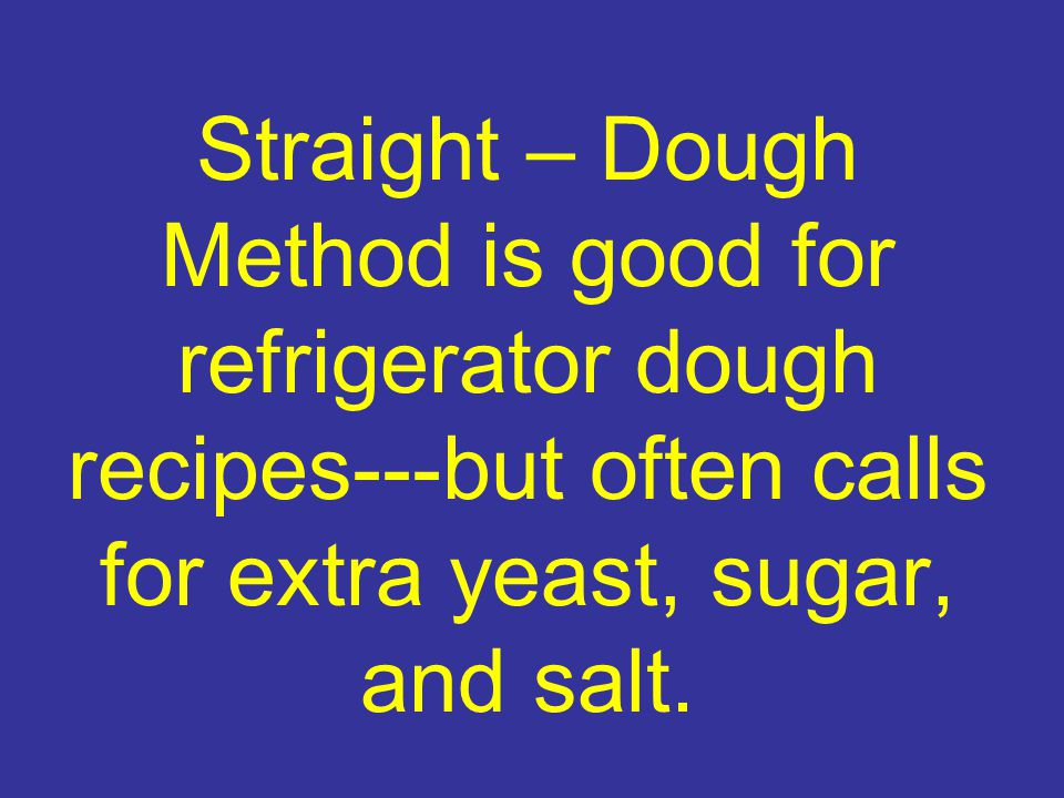 Straight – Dough Method is good for refrigerator dough recipes---but often calls for extra yeast, sugar, and salt.