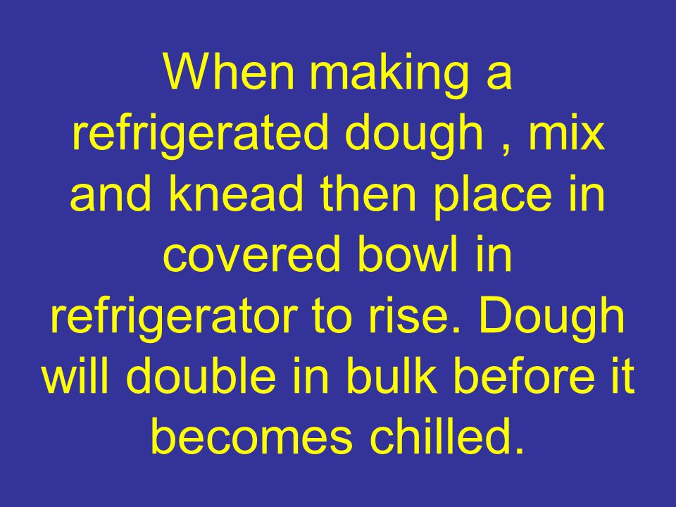 When making a refrigerated dough , mix and knead then place in covered bowl in refrigerator to rise.