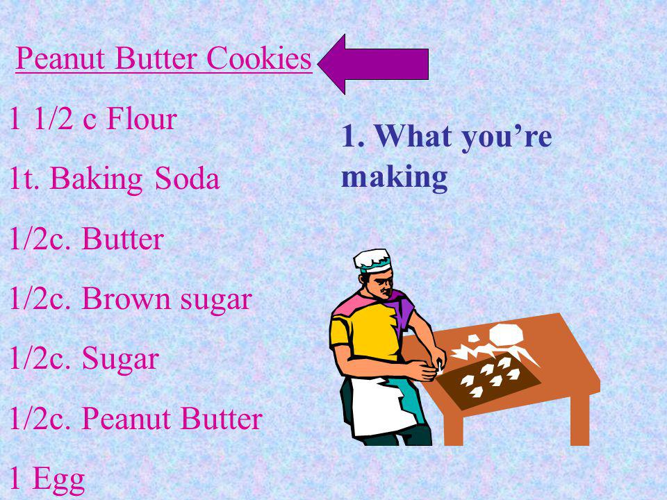Peanut Butter Cookies 1 1/2 c Flour. 1t. Baking Soda. 1/2c. Butter. 1/2c. Brown sugar. 1/2c. Sugar.