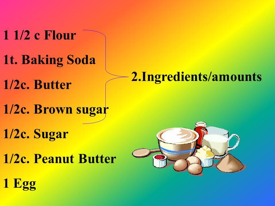 1 1/2 c Flour 1t. Baking Soda. 1/2c. Butter. 1/2c. Brown sugar. 1/2c. Sugar. 1/2c. Peanut Butter.