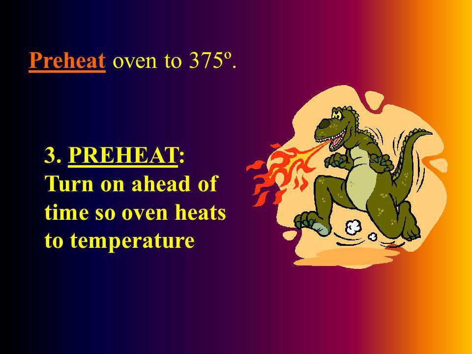 Preheat oven to 375º. 3. PREHEAT: Turn on ahead of time so oven heats to temperature