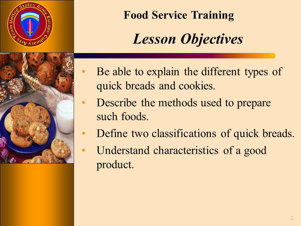 Lesson Objectives Be able to explain the different types of quick breads and cookies. Describe the methods used to prepare such foods.