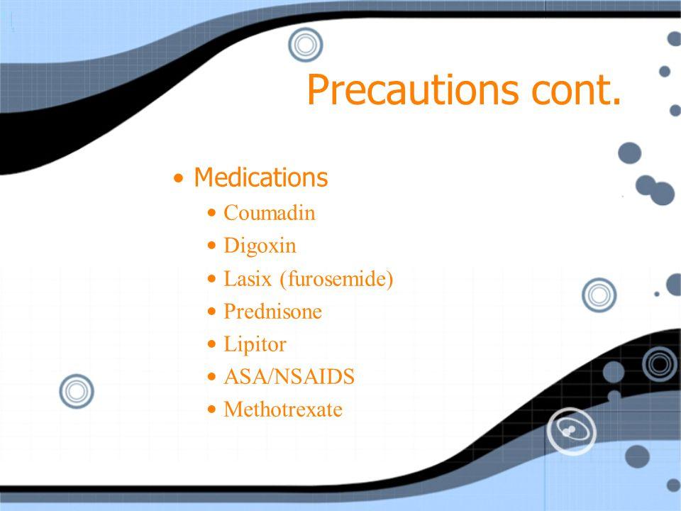 Precautions cont. Medications Coumadin Digoxin Lasix (furosemide)