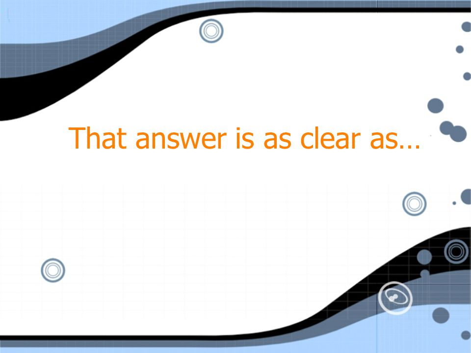 That answer is as clear as…