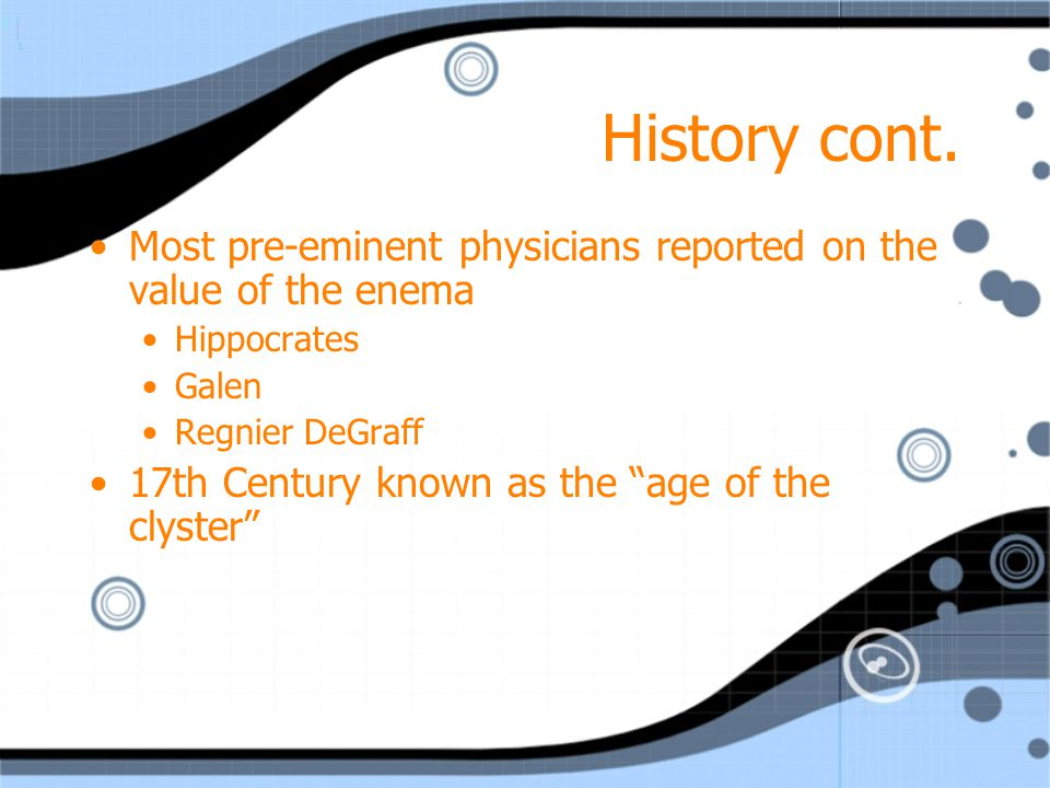 History cont. Most pre-eminent physicians reported on the value of the enema. Hippocrates. Galen.