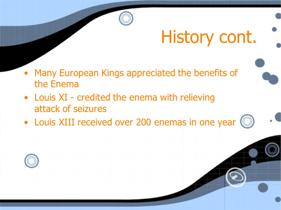 History cont. Many European Kings appreciated the benefits of the Enema. Louis XI - credited the enema with relieving attack of seizures.
