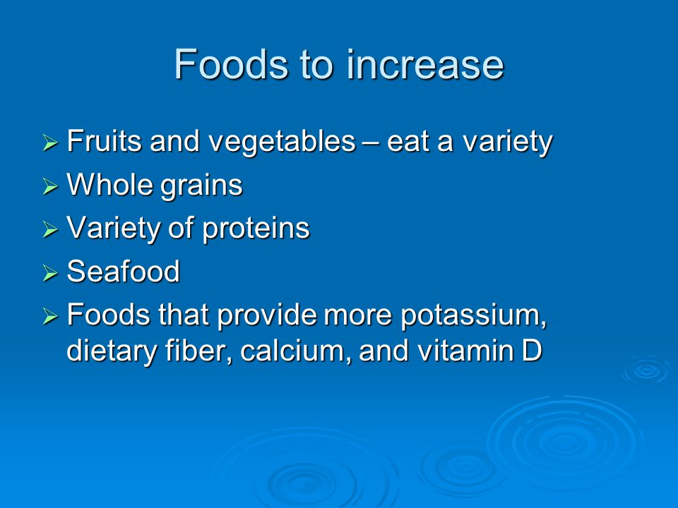 Foods to increase Fruits and vegetables – eat a variety Whole grains