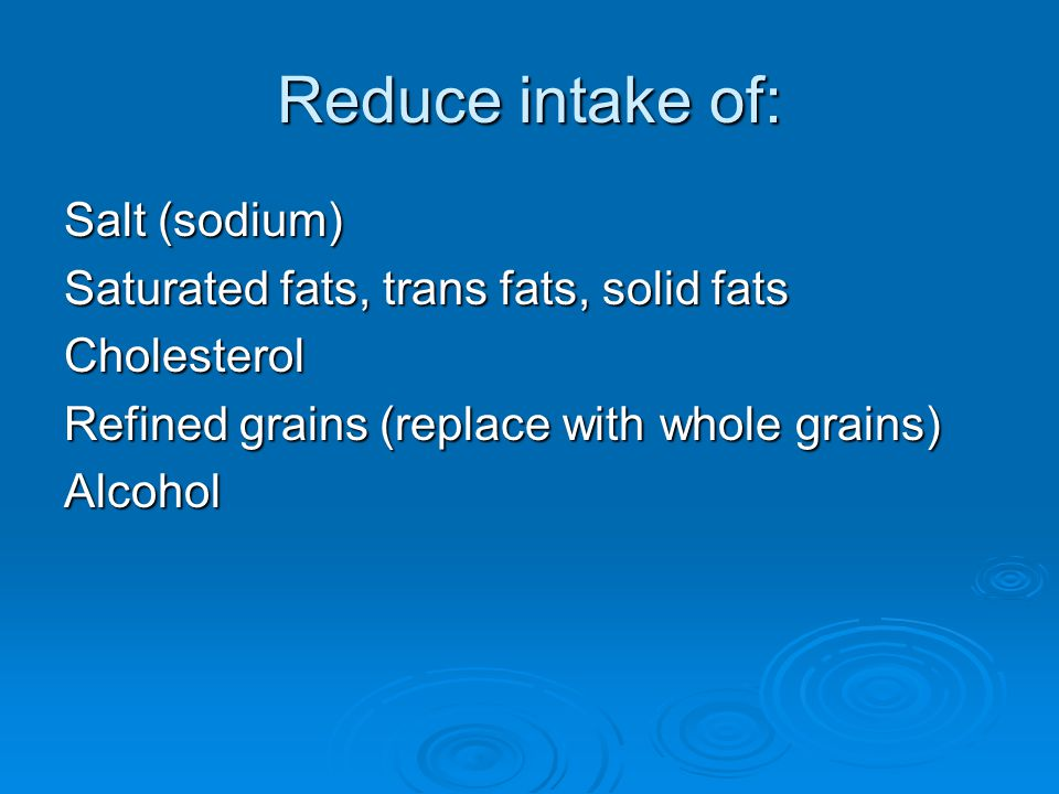 Reduce intake of: Salt (sodium) Saturated fats, trans fats, solid fats
