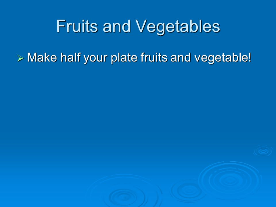 Fruits and Vegetables Make half your plate fruits and vegetable!