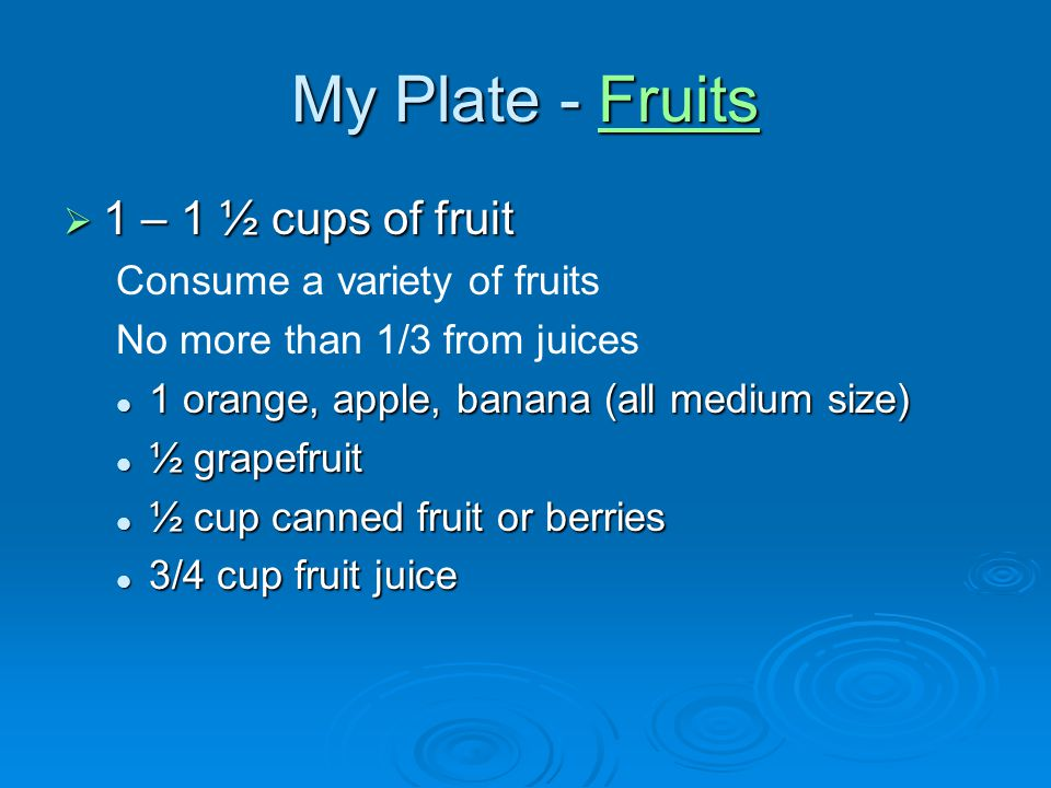 My Plate - Fruits 1 – 1 ½ cups of fruit Consume a variety of fruits