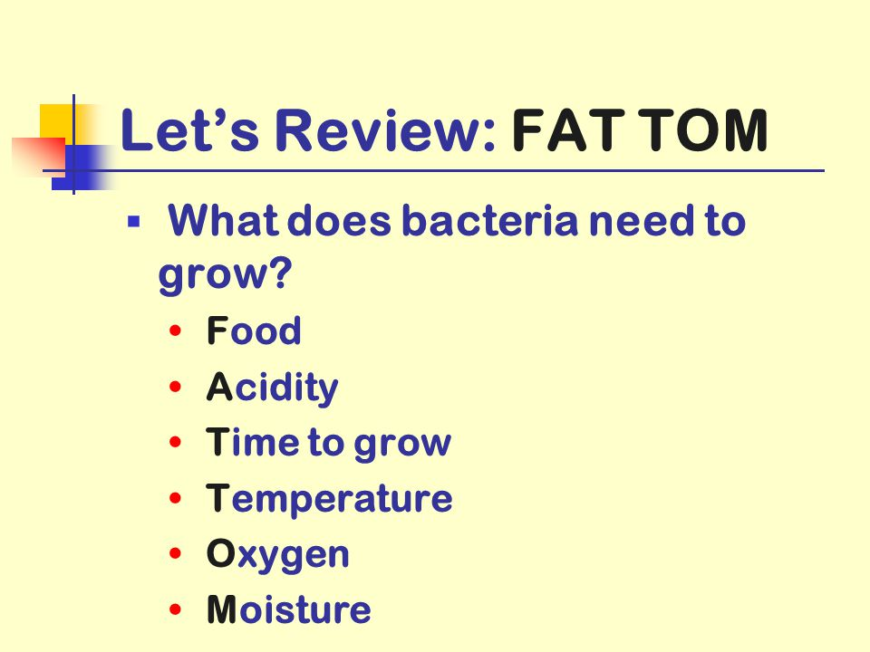 Let's Review: FAT TOM What does bacteria need to grow Food Acidity