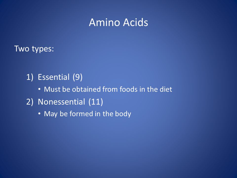 Amino Acids Two types: 1) Essential (9) 2) Nonessential (11)