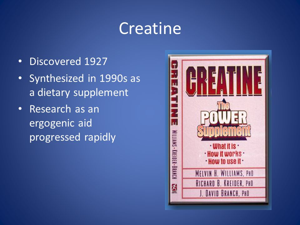 Creatine Discovered 1927 Synthesized in 1990s as a dietary supplement