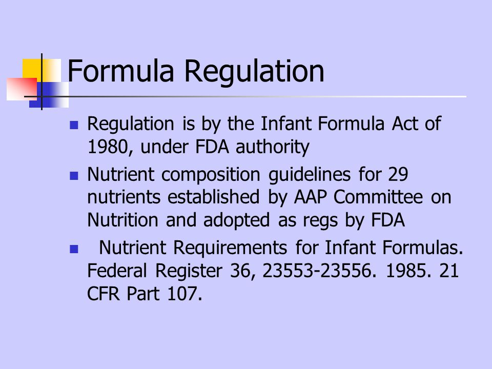 Formula Regulation Regulation is by the Infant Formula Act of 1980, under FDA authority.