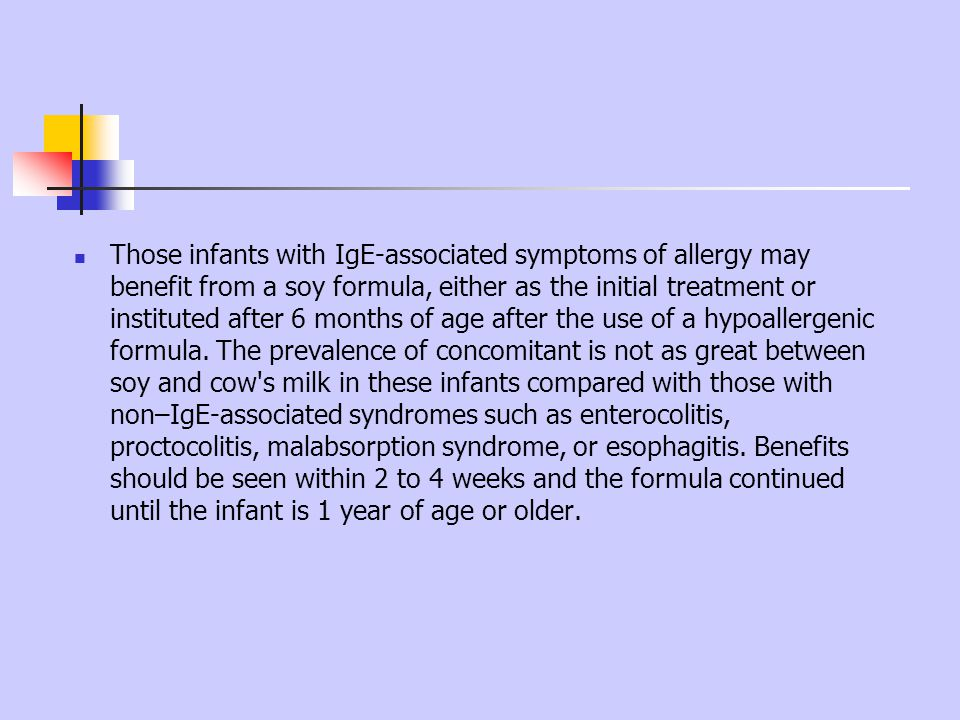 Those infants with IgE-associated symptoms of allergy may benefit from a soy formula, either as the initial treatment or instituted after 6 months of age after the use of a hypoallergenic formula.