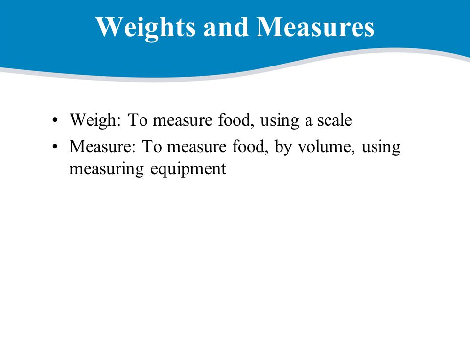Weights and Measures Weigh: To measure food, using a scale