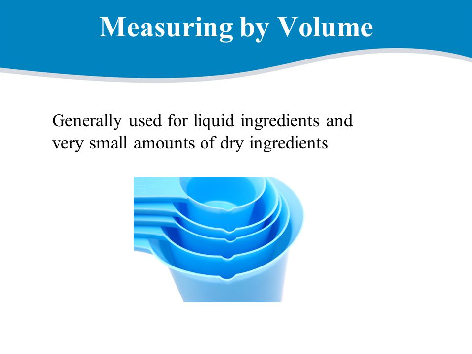 Measuring by Volume Generally used for liquid ingredients and very small amounts of dry ingredients