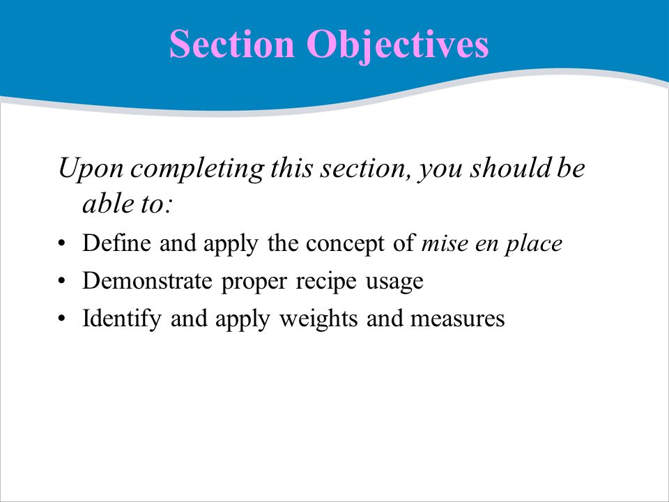 Section Objectives Upon completing this section, you should be able to: Define and apply the concept of mise en place.