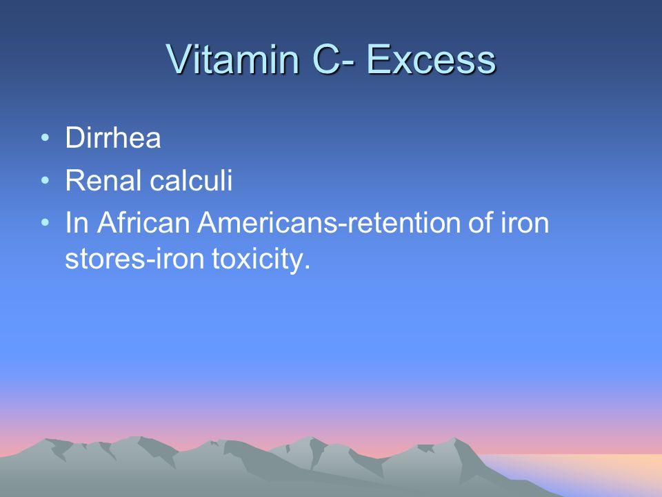 Vitamin C- Excess Dirrhea Renal calculi
