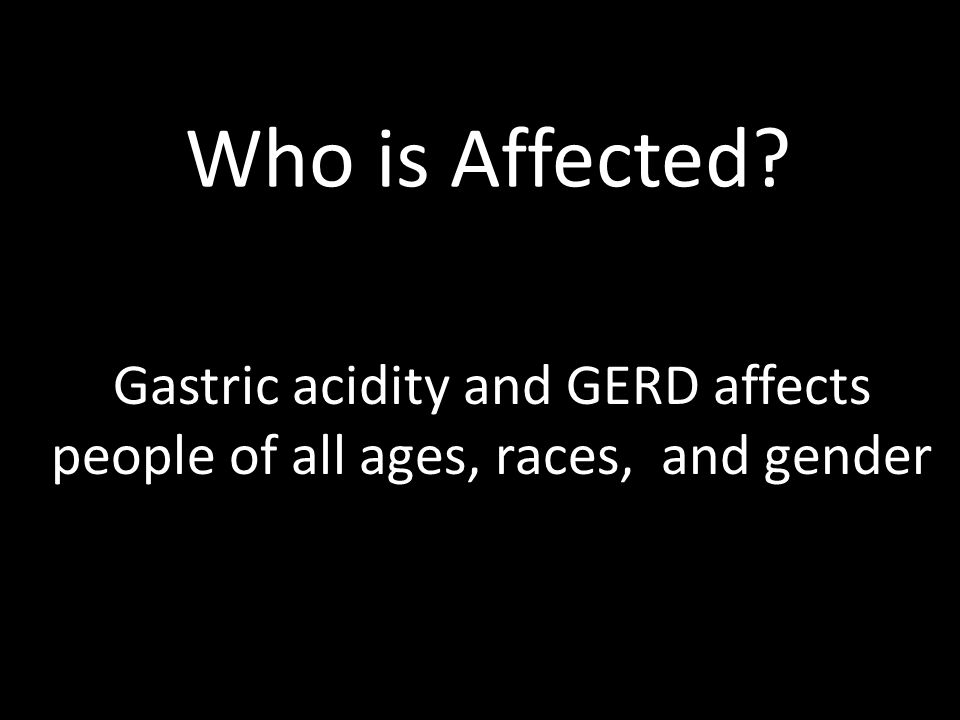Gastric acidity and GERD affects people of all ages, races, and gender