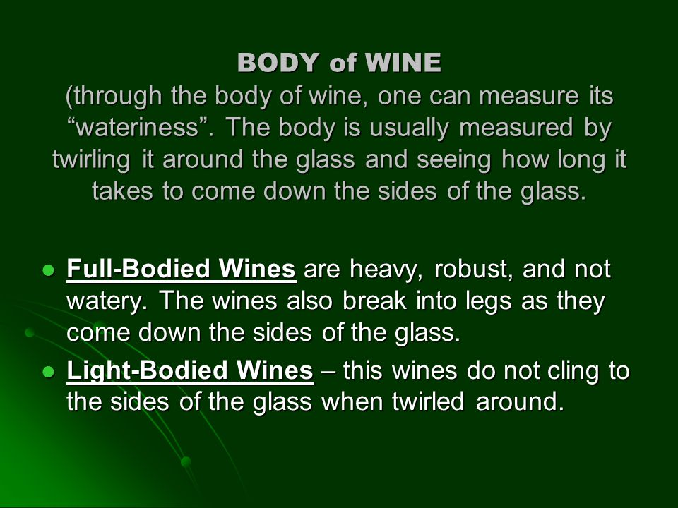 BODY of WINE (through the body of wine, one can measure its wateriness . The body is usually measured by twirling it around the glass and seeing how long it takes to come down the sides of the glass.
