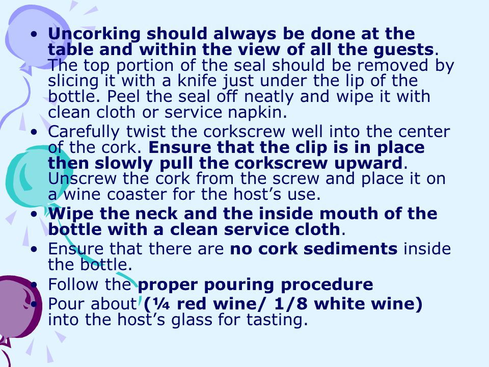 Uncorking should always be done at the table and within the view of all the guests. The top portion of the seal should be removed by slicing it with a knife just under the lip of the bottle. Peel the seal off neatly and wipe it with clean cloth or service napkin.