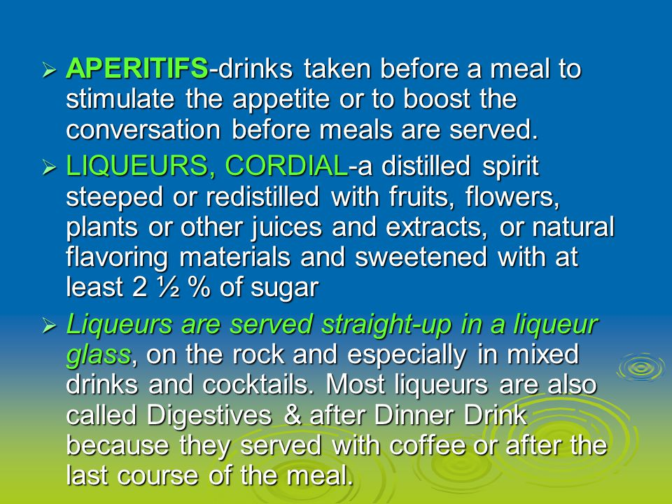 APERITIFS-drinks taken before a meal to stimulate the appetite or to boost the conversation before meals are served.