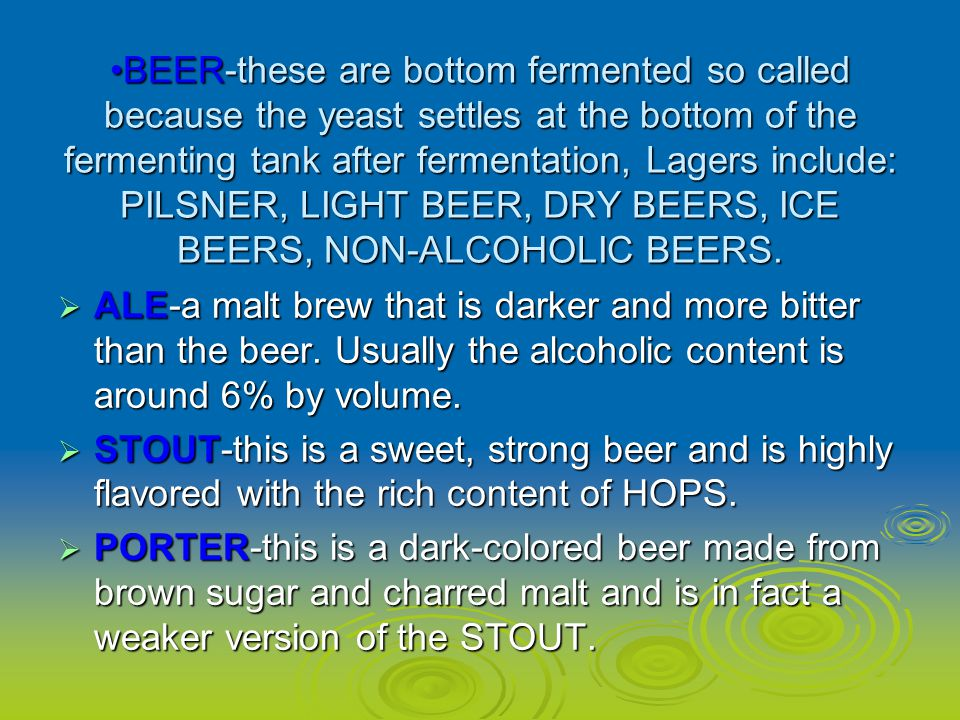 BEER-these are bottom fermented so called because the yeast settles at the bottom of the fermenting tank after fermentation, Lagers include: PILSNER, LIGHT BEER, DRY BEERS, ICE BEERS, NON-ALCOHOLIC BEERS.