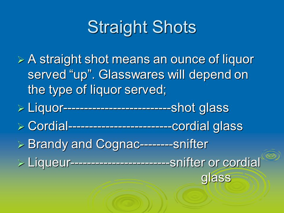 Straight Shots A straight shot means an ounce of liquor served up . Glasswares will depend on the type of liquor served;