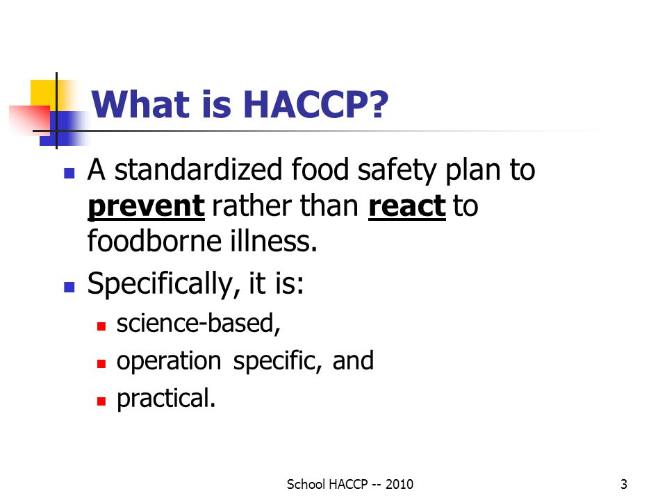 What is HACCP A standardized food safety plan to prevent rather than react to foodborne illness. Specifically, it is: