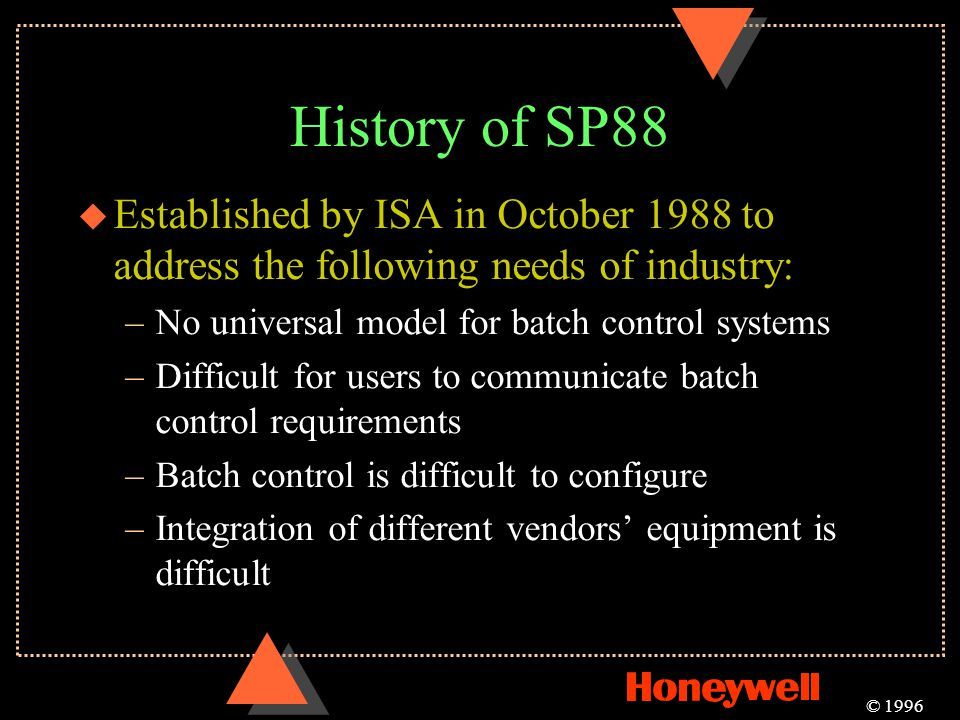 History of SP88 Established by ISA in October 1988 to address the following needs of industry: No universal model for batch control systems.