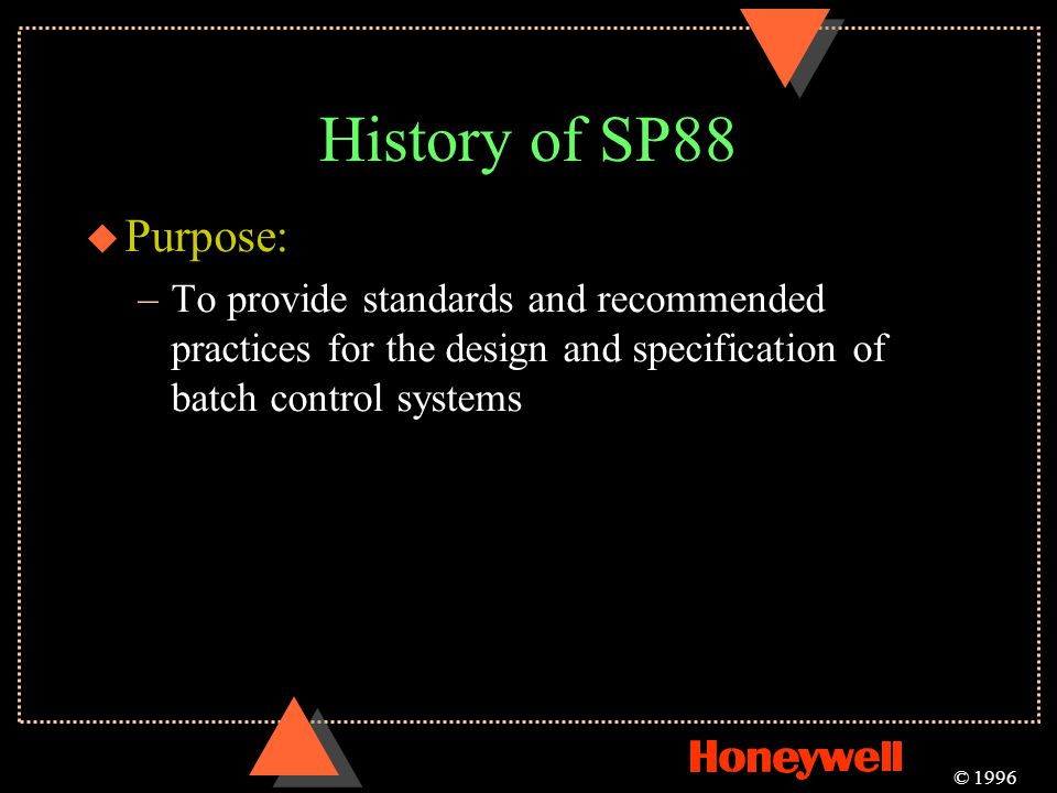 History of SP88 Purpose: To provide standards and recommended practices for the design and specification of batch control systems.