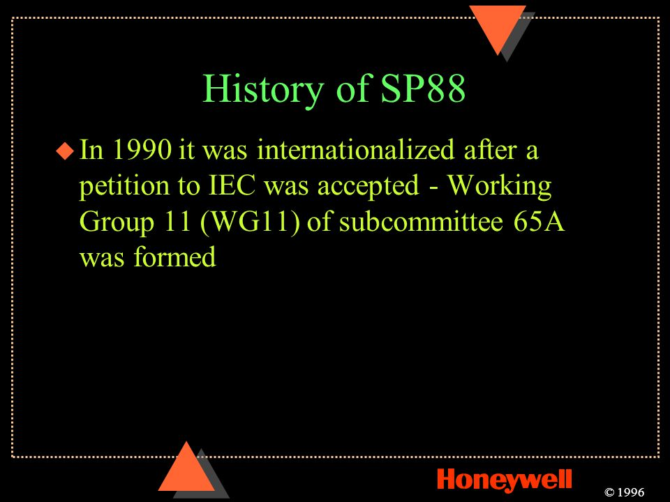 History of SP88 In 1990 it was internationalized after a petition to IEC was accepted - Working Group 11 (WG11) of subcommittee 65A was formed.
