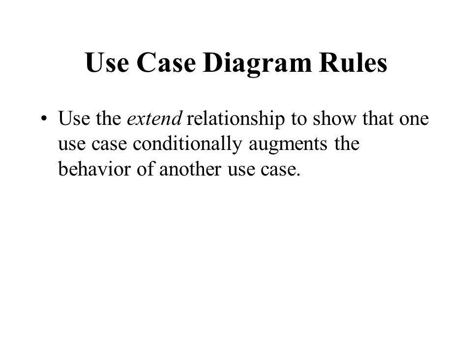 Use Case Diagram Rules Use the extend relationship to show that one use case conditionally augments the behavior of another use case.