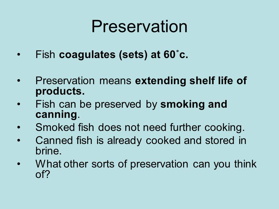 Preservation Fish coagulates (sets) at 60˚c.