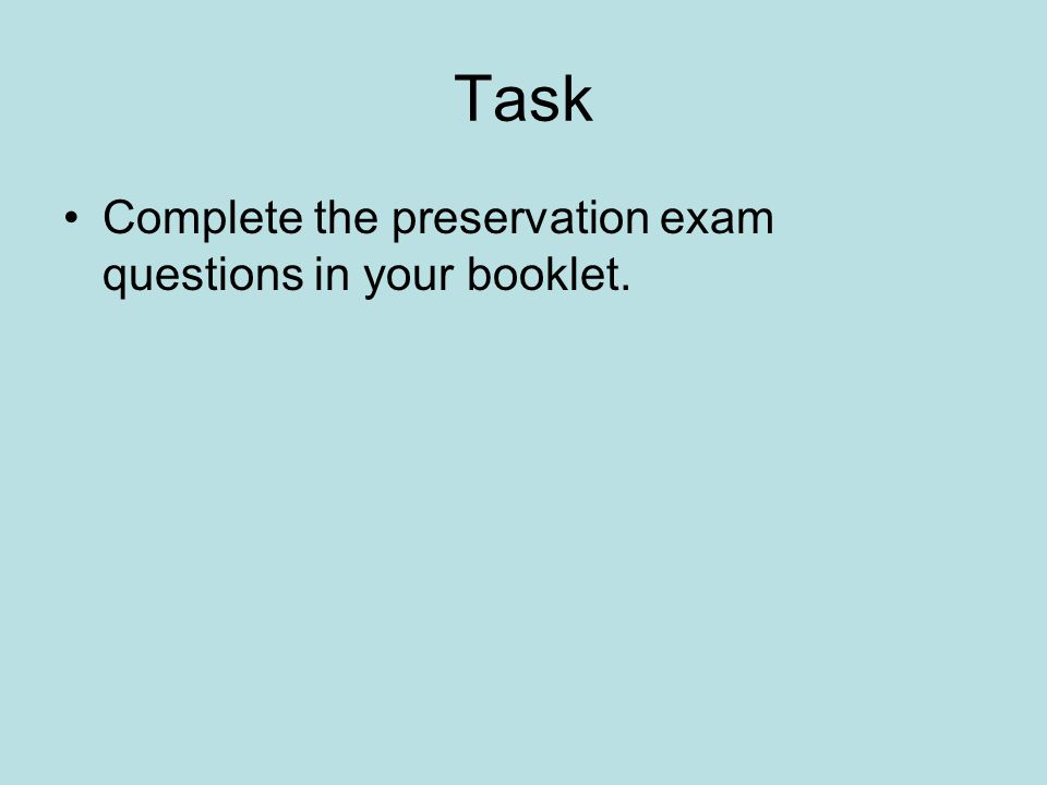 Task Complete the preservation exam questions in your booklet.