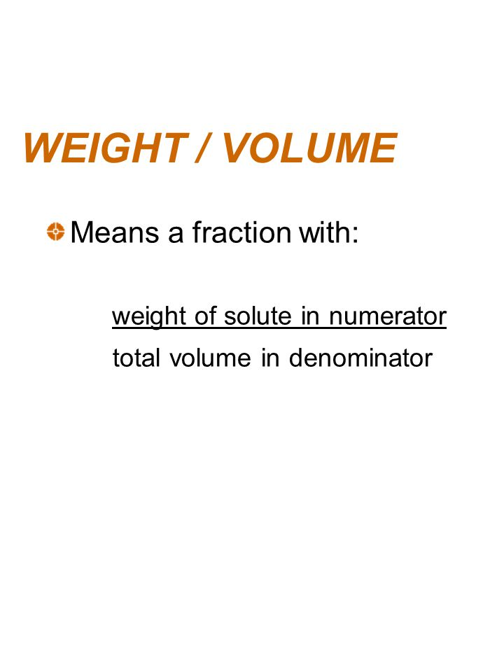 WEIGHT / VOLUME Means a fraction with: total volume in denominator