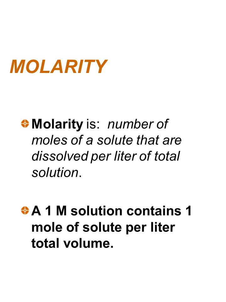 MOLARITY Molarity is: number of moles of a solute that are dissolved per liter of total solution.