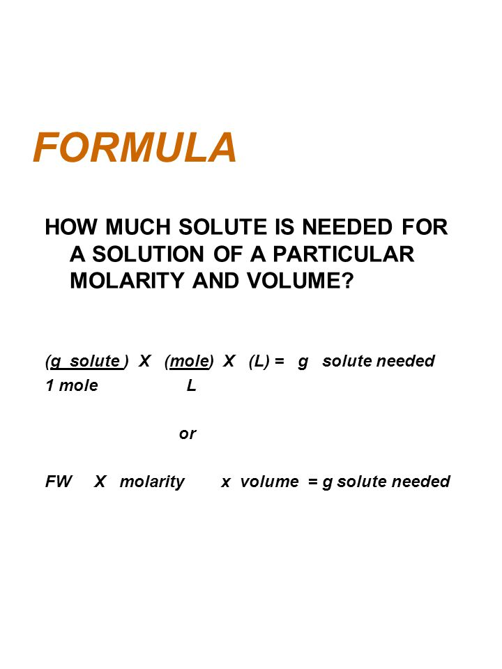 FORMULA HOW MUCH SOLUTE IS NEEDED FOR A SOLUTION OF A PARTICULAR MOLARITY AND VOLUME (g solute ) X (mole) X (L) = g solute needed.