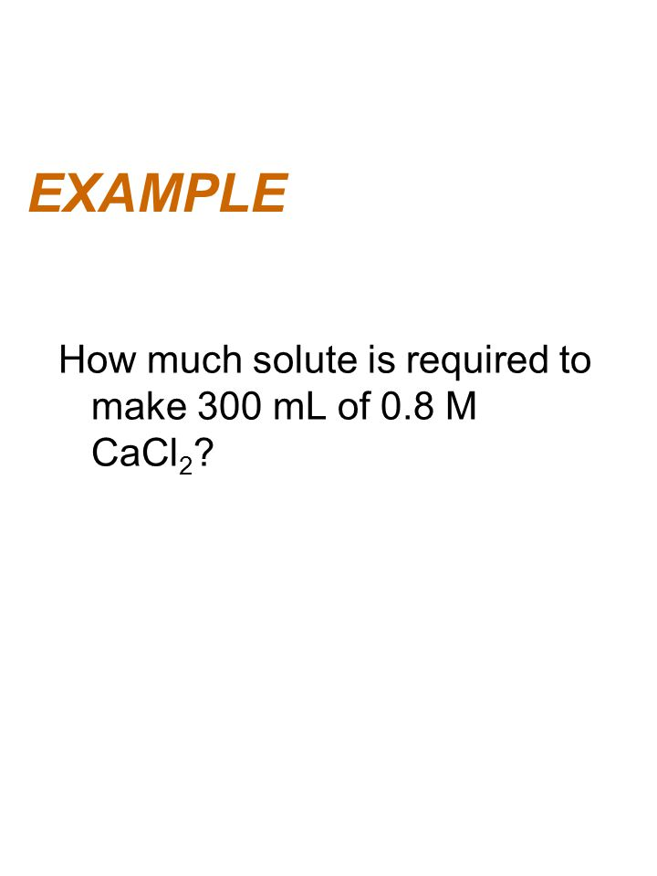 EXAMPLE How much solute is required to make 300 mL of 0.8 M CaCl2