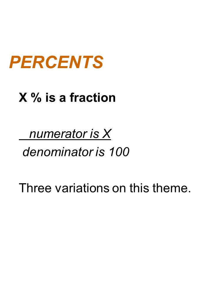 PERCENTS X % is a fraction numerator is X denominator is 100