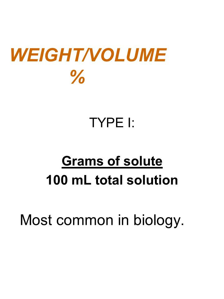 WEIGHT/VOLUME % Most common in biology. TYPE I: Grams of solute
