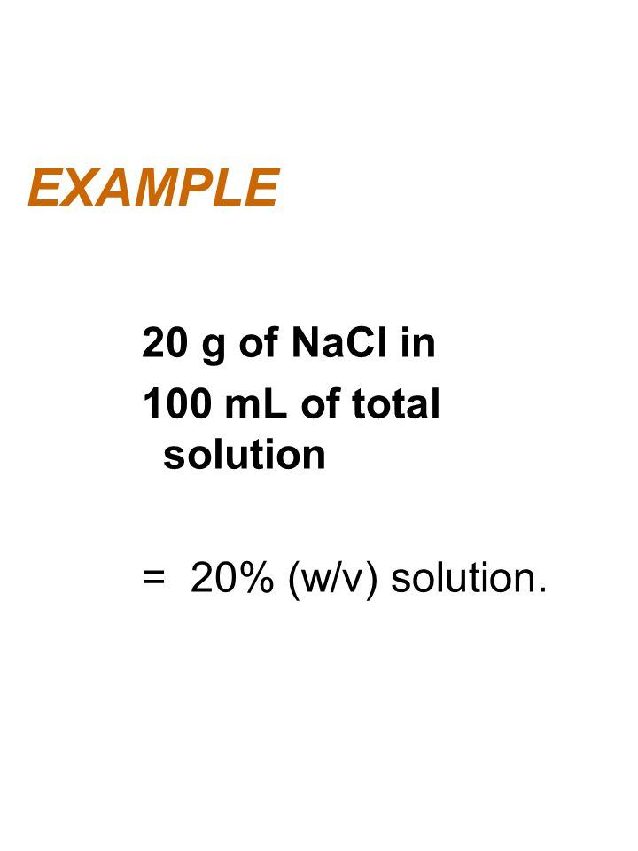 EXAMPLE 20 g of NaCl in 100 mL of total solution = 20% (w/v) solution.