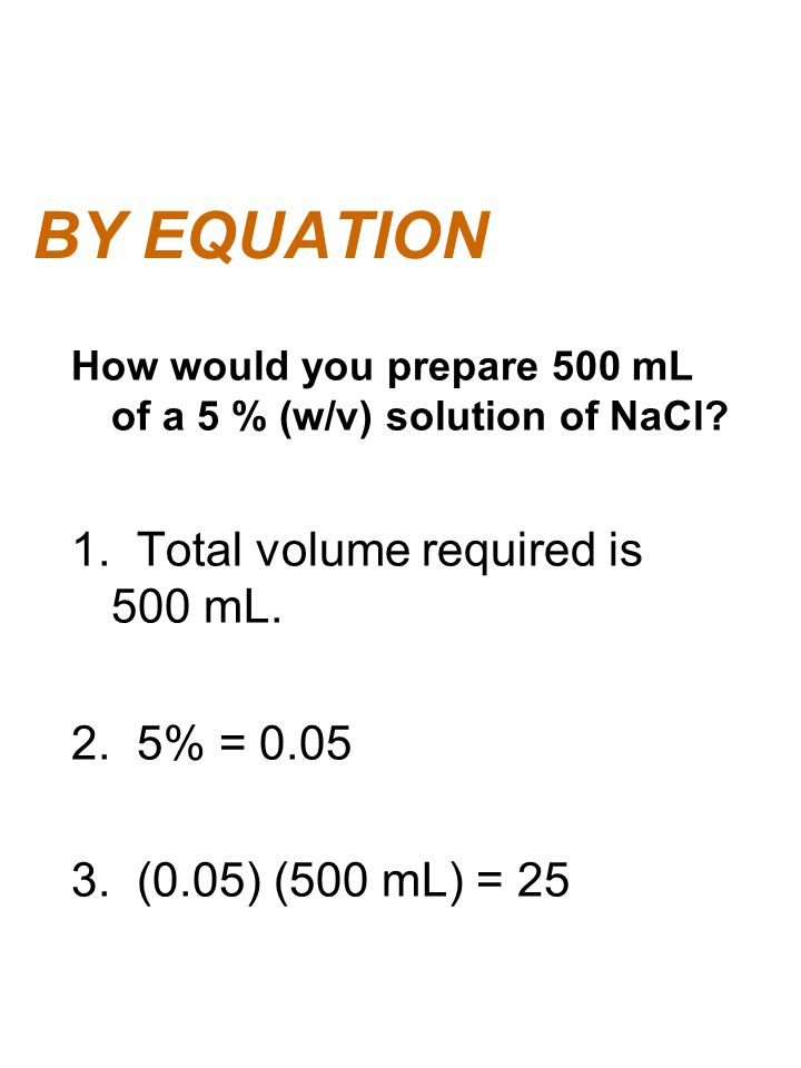 BY EQUATION 1. Total volume required is 500 mL. 2. 5% = 0.05